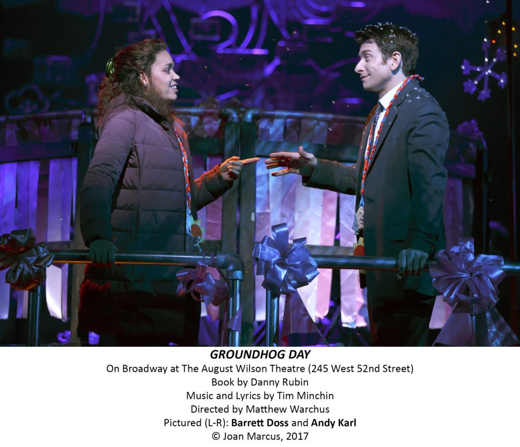 Groundhog Day August Wilson Theatre Theatre Owned / Operated by Jujamcyn Theaters (Jordan Roth: President; Rocco Landesman: President Emeritus; Paul Libin: Executive Vice President; Jack Viertel: Senior Vice President) Produced by Whistle Pig, Columbia Live Stage, The Dodgers and Michael Watt First performed in London on Wednesday, July 20, 2016 at The Old Vic Theatre Book by Danny Rubin; Music by Tim Minchin; Lyrics by Tim Minchin; Based on the film written by Danny Rubin; Music orchestrated by Christopher Nightingale; Additional music by Christopher Nightingale; Musical Director: David Holcenberg Directed by Matthew Warchus; Choreographed by Peter Darling; Co - Choreographer: Ellen Kane; Additional Movement: Finn Caldwell Scenic Design by Rob Howell; Costume Design by Rob Howell; Lighting Design by Hugh Vanstone; Sound Design by Simon Baker; Video Design by Andrzej Goulding; Hair and Wig Design by Campbell Young Associates General Manager: Bespoke Theatricals; Company Manager: Kate Egan Production Manager: Aurora Productions; Production Stage Manager: David Lober; Stage Manager: Michael Krug Musical Supervisor: Christopher Nightingale Illusions: Paul Kieve Casting: Jim Carnahan Casting; Press Representative: Boneau / Bryan-Brown; Advertising: AKA; Dance Captain: Camden Gonzales Cast Andy Karl Phil Connors Barrett Doss Rita Hanson Heather Ayers Ensemble Kevin Bernard Ensemble Andrew Call Ensemble Gerard Canonico Ensemble Rheaume Crenshaw Ensemble Michael Fatica Ensemble Rebecca Faulkenberry Ensemble Katy Geraghty Broadway debut Ensemble Taylor Iman Jones Broadway debut Ensemble Tari Kelly Ensemble Josh Lamon Ensemble Raymond J. Lee Ensemble Joseph Medeiros Ensemble Sean Montgomery Ensemble William Parry Ensemble Jenna Rubaii Broadway debut Ensemble John Sanders Ensemble Vishal Vaidya Broadway debut Ensemble Travis Waldschmidt Ensemble Swings: Camden Gonzales, Jordan Grubb and Natalie Wisdom